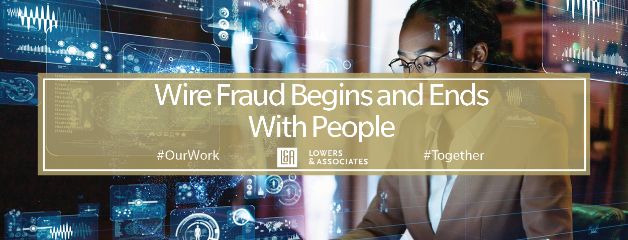 Wire Fraud Begins and Ends With People. #OurWork Lowers & Associates #Together