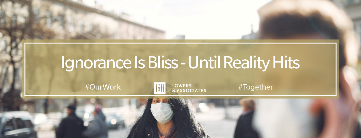 Ignorance Is Bliss – Until Reality Hits - #OurWork Lowers & Associates #Together