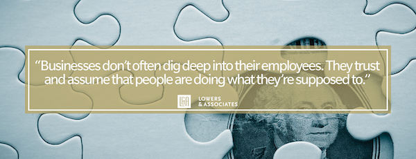 Businesses don't often dig deep into their employees. They trust and assume that people are doing what they're supposed to.