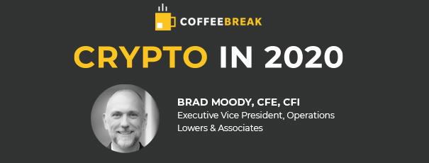 COFFEE BREAK Crypto in 2020 Featuring: Brad Moody, CFE, CFI Executive Vice President, Operations Lowers & Associates
