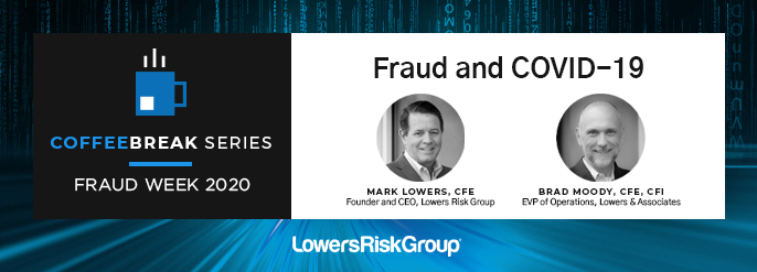 COFFEEBREAK SERIES: FRAUD WEEK 2020. Fraud and COVID-19. Mark Lowers, CFE, Founder and CEO, Lowers Risk Group and Brad Moody, CFE, CFI EVP of Operations, Lowers & Associates