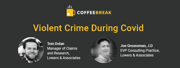 Violent Crime During COVID. Jon Groussman, EVP Consulting Practice, and Tom Dolan, Manager of Claims & Research